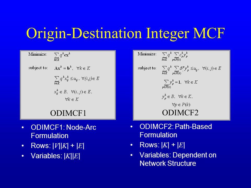 Origin-Destination Integer MCF ODIMCF1: Node-Arc Formulation Rows: | V || K | + | E | Variables: | K || E | ODIMCF2: Path-Based Formulation Rows: | K | + | E | Variables: Dependent on Network Structure ODIMCF2 ODIMCF1
