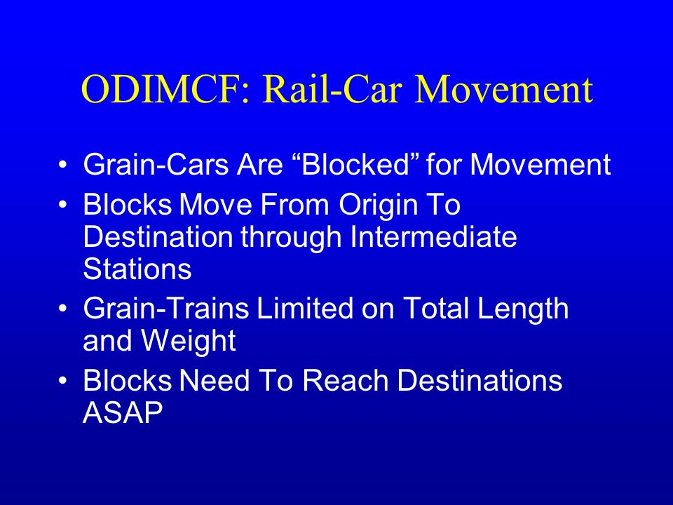 ODIMCF: Rail-Car Movement Grain-Cars Are Blocked for Movement Blocks Move From Origin To Destination through Intermediate Stations Grain-Trains Limited on Total Length and Weight Blocks Need To Reach Destinations ASAP