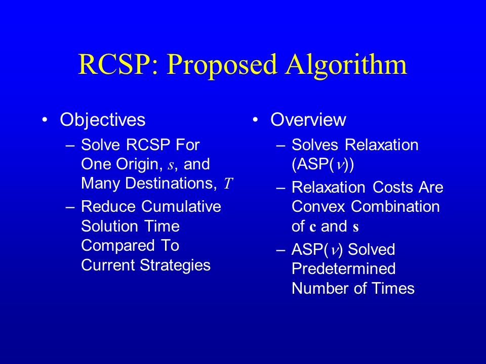 RCSP: Proposed Algorithm Objectives –Solve RCSP For One Origin, s, and Many Destinations, T –Reduce Cumulative Solution Time Compared To Current Strategies Overview –Solves Relaxation (ASP( )) –Relaxation Costs Are Convex Combination of c and s –ASP( ) Solved Predetermined Number of Times