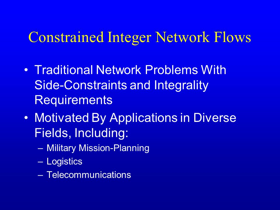 Constrained Integer Network Flows Traditional Network Problems With Side-Constraints and Integrality Requirements Motivated By Applications in Diverse Fields, Including: –Military Mission-Planning –Logistics –Telecommunications
