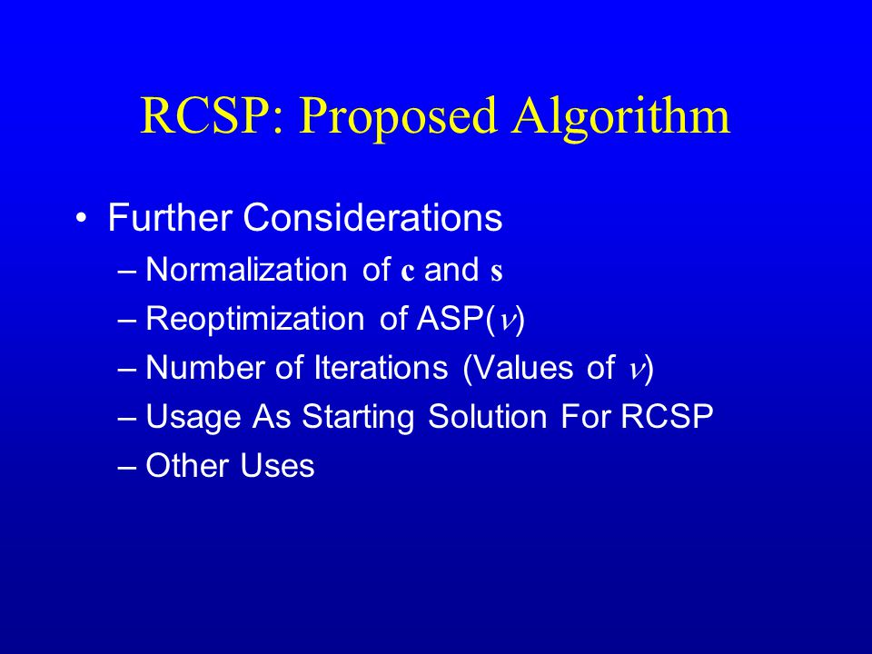 RCSP: Proposed Algorithm Further Considerations –Normalization of c and s –Reoptimization of ASP( ) –Number of Iterations (Values of ) –Usage As Starting Solution For RCSP –Other Uses