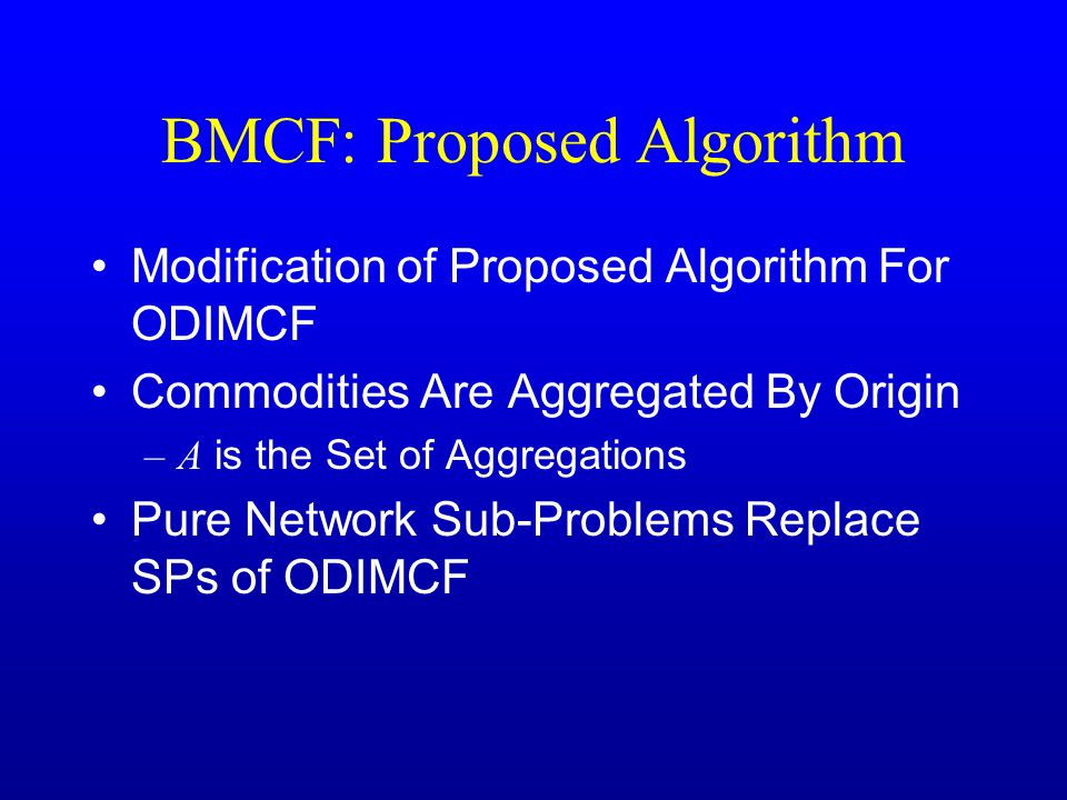 BMCF: Proposed Algorithm Modification of Proposed Algorithm For ODIMCF Commodities Are Aggregated By Origin –A is the Set of Aggregations Pure Network Sub-Problems Replace SPs of ODIMCF