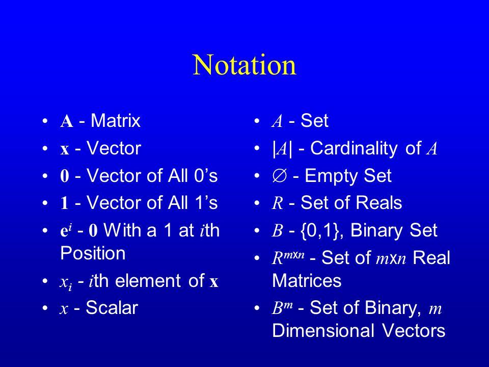 Notation A - Matrix x - Vector 0 - Vector of All 0's 1 - Vector of All 1's e i - 0 With a 1 at i th Position x i - i th element of x x - Scalar A - Set | A | - Cardinality of A  - Empty Set R - Set of Reals B - {0,1}, Binary Set R m x n - Set of m x n Real Matrices B m - Set of Binary, m Dimensional Vectors