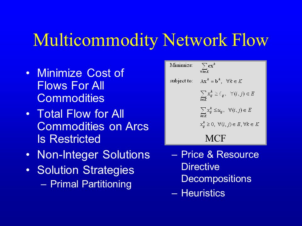 Multicommodity Network Flow Minimize Cost of Flows For All Commodities Total Flow for All Commodities on Arcs Is Restricted Non-Integer Solutions Solution Strategies –Primal Partitioning –Price & Resource Directive Decompositions –Heuristics MCF