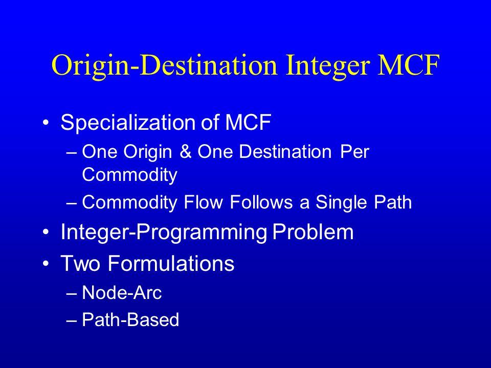 Origin-Destination Integer MCF Specialization of MCF –One Origin & One Destination Per Commodity –Commodity Flow Follows a Single Path Integer-Programming Problem Two Formulations –Node-Arc –Path-Based