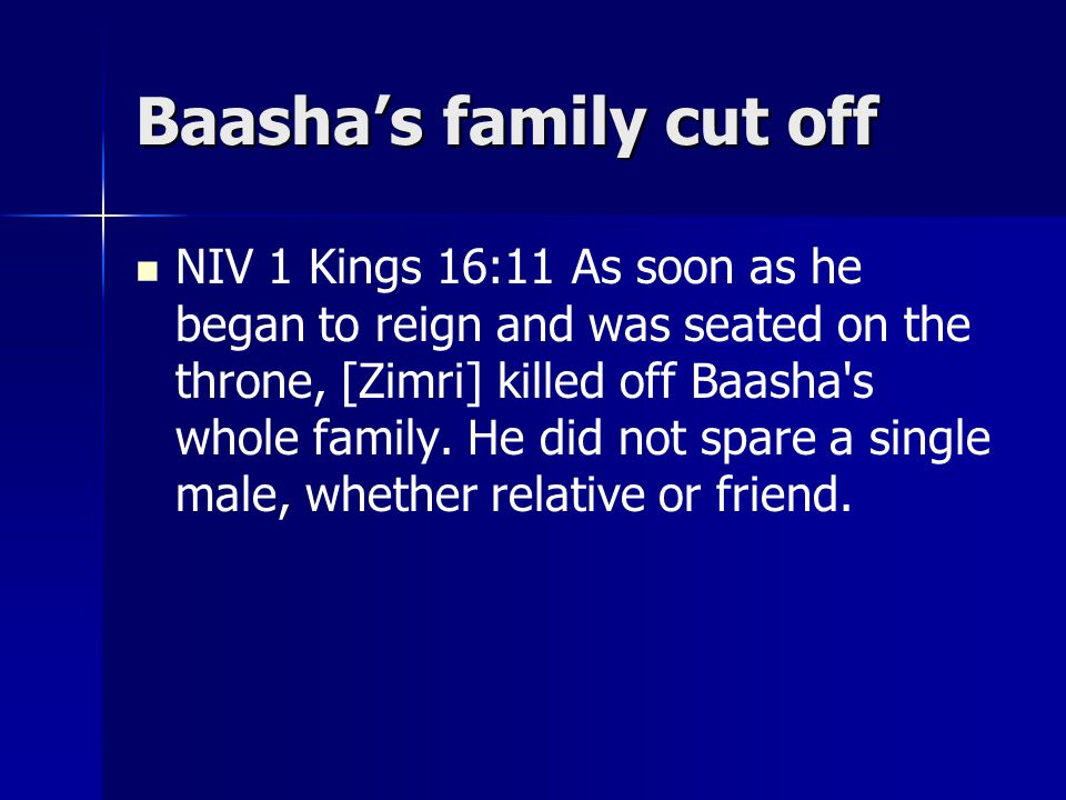 Baasha's family cut off NIV 1 Kings 16:11 As soon as he began to reign and was seated on the throne, [Zimri] killed off Baasha s whole family.