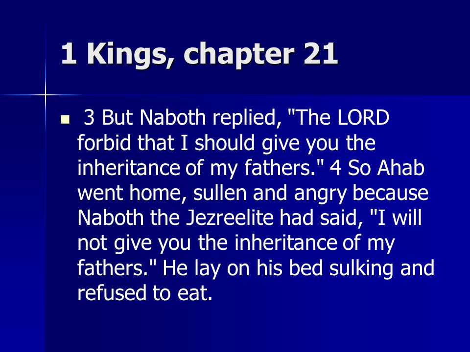 1 Kings, chapter 21 3 But Naboth replied, The LORD forbid that I should give you the inheritance of my fathers. 4 So Ahab went home, sullen and angry because Naboth the Jezreelite had said, I will not give you the inheritance of my fathers. He lay on his bed sulking and refused to eat.