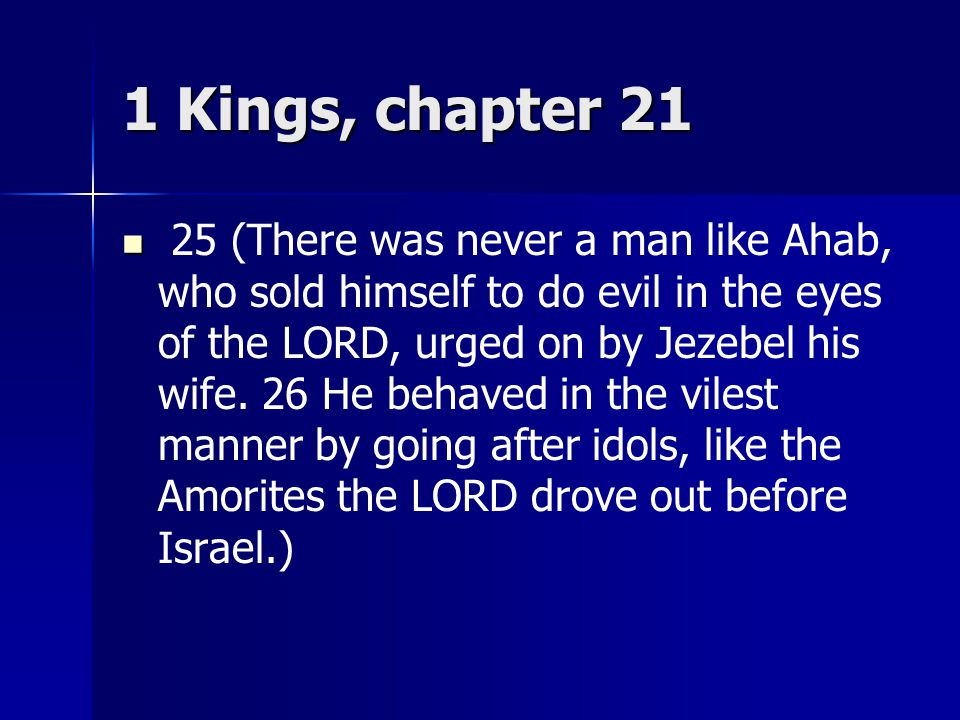1 Kings, chapter 21 25 (There was never a man like Ahab, who sold himself to do evil in the eyes of the LORD, urged on by Jezebel his wife.