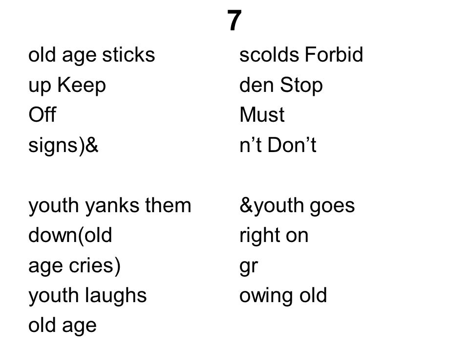 7 old age sticks up Keep Off signs)& youth yanks them down(old age cries) youth laughs old age scolds Forbid den Stop Must n't Don't &youth goes right on gr owing old