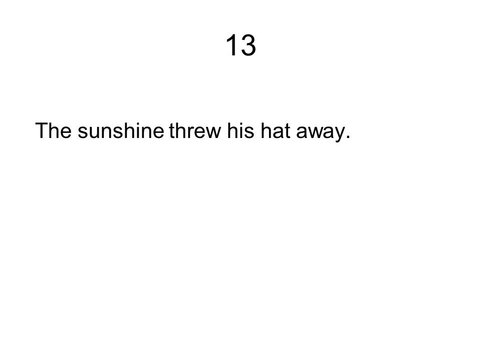 13 The sunshine threw his hat away.