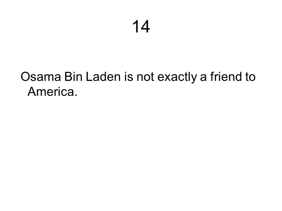 14 Osama Bin Laden is not exactly a friend to America.