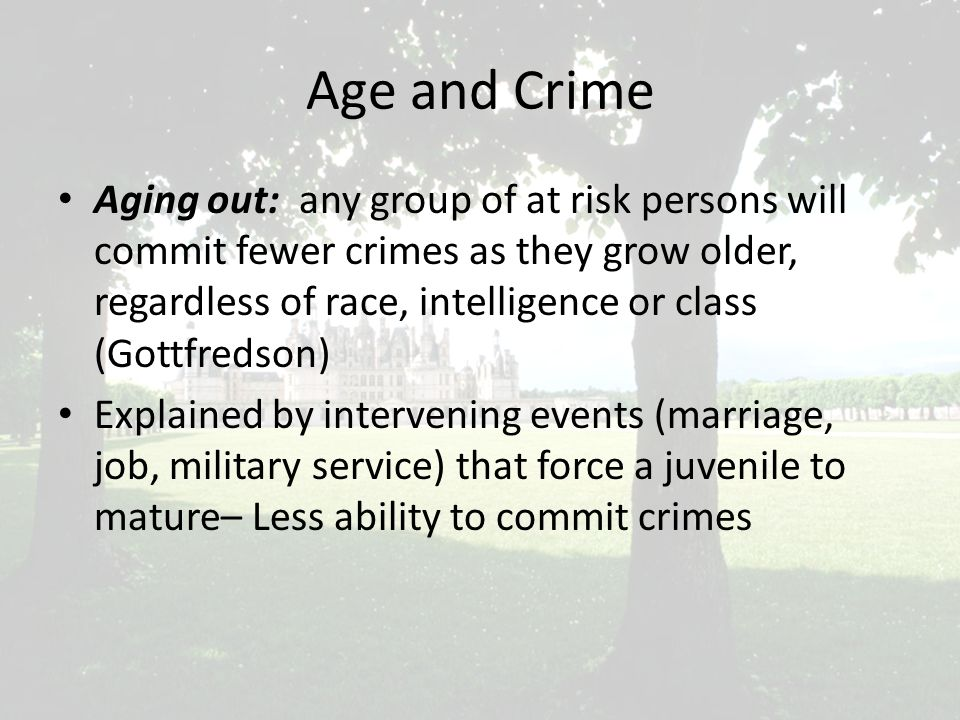 Age and Crime Aging out: any group of at risk persons will commit fewer crimes as they grow older, regardless of race, intelligence or class (Gottfredson) Explained by intervening events (marriage, job, military service) that force a juvenile to mature– Less ability to commit crimes