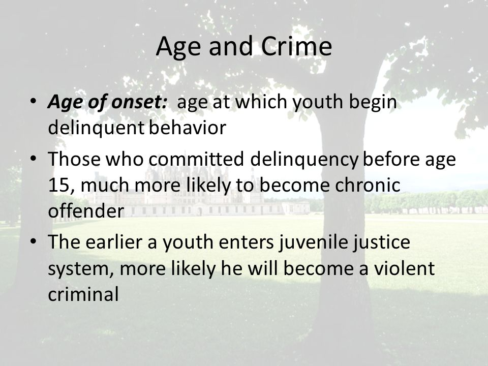 Age and Crime Age of onset: age at which youth begin delinquent behavior Those who committed delinquency before age 15, much more likely to become chronic offender The earlier a youth enters juvenile justice system, more likely he will become a violent criminal