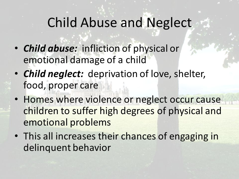 Child Abuse and Neglect Child abuse: infliction of physical or emotional damage of a child Child neglect: deprivation of love, shelter, food, proper care Homes where violence or neglect occur cause children to suffer high degrees of physical and emotional problems This all increases their chances of engaging in delinquent behavior