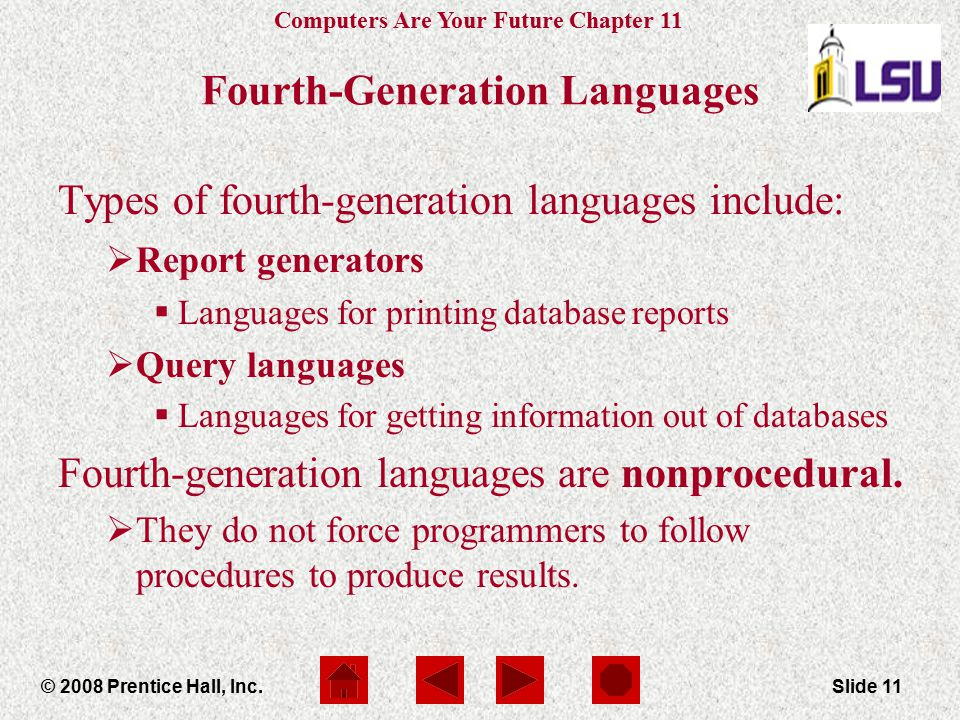 Computers Are Your Future Chapter 11 © 2008 Prentice Hall, Inc.Slide 11 Fourth-Generation Languages Types of fourth-generation languages include:  Re