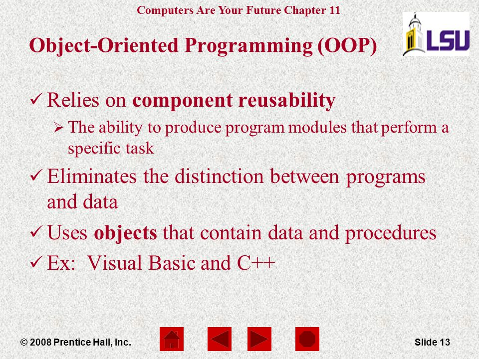 Computers Are Your Future Chapter 11 © 2008 Prentice Hall, Inc.Slide 13 Object-Oriented Programming (OOP) Relies on component reusability  The abilit
