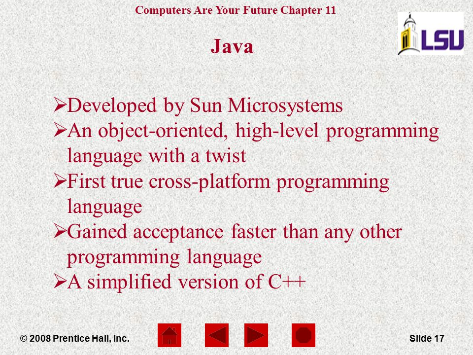 Computers Are Your Future Chapter 11 © 2008 Prentice Hall, Inc.Slide 17 Java  Developed by Sun Microsystems  An object-oriented, high-level programm