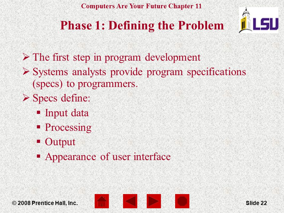 Computers Are Your Future Chapter 11 © 2008 Prentice Hall, Inc.Slide 22 Phase 1: Defining the Problem  The first step in program development  System
