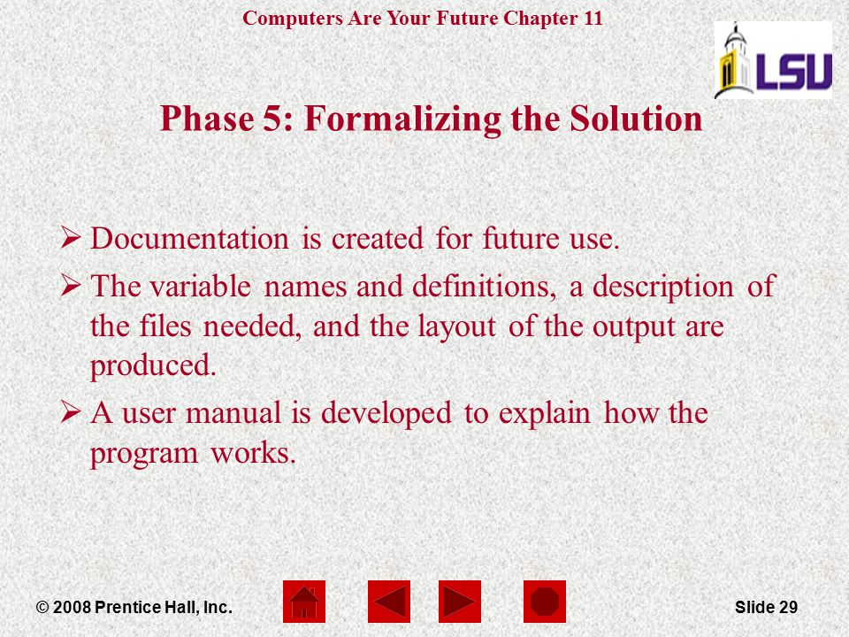 Computers Are Your Future Chapter 11 © 2008 Prentice Hall, Inc.Slide 29 Phase 5: Formalizing the Solution  Documentation is created for future use. 