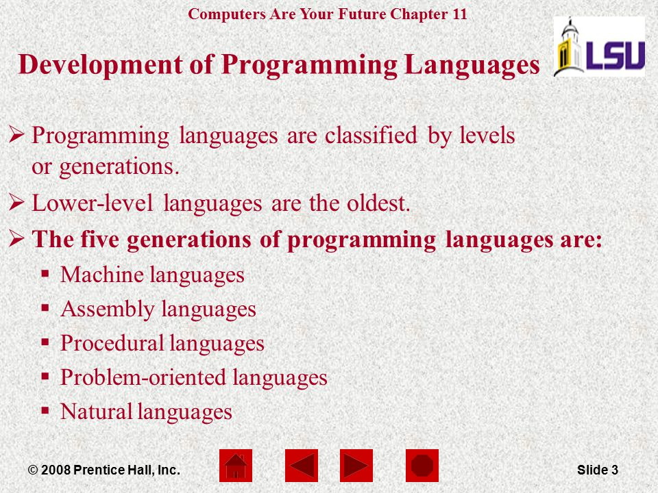 Computers Are Your Future Chapter 11 © 2008 Prentice Hall, Inc.Slide 3 Development of Programming Languages  Programming languages are classified by