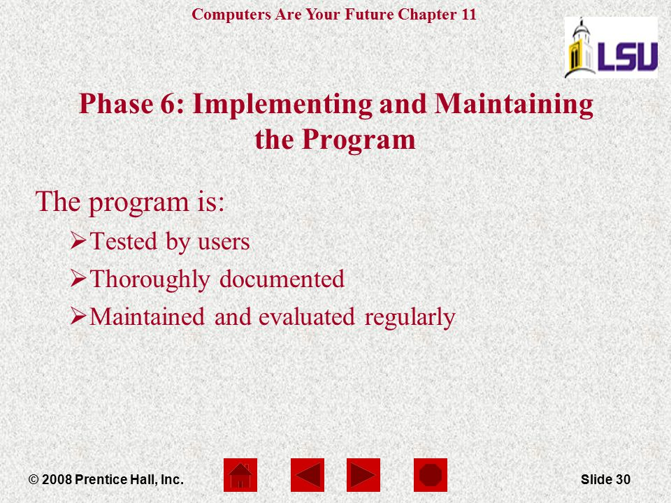 Computers Are Your Future Chapter 11 © 2008 Prentice Hall, Inc.Slide 30 Phase 6: Implementing and Maintaining the Program The program is:  Tested by