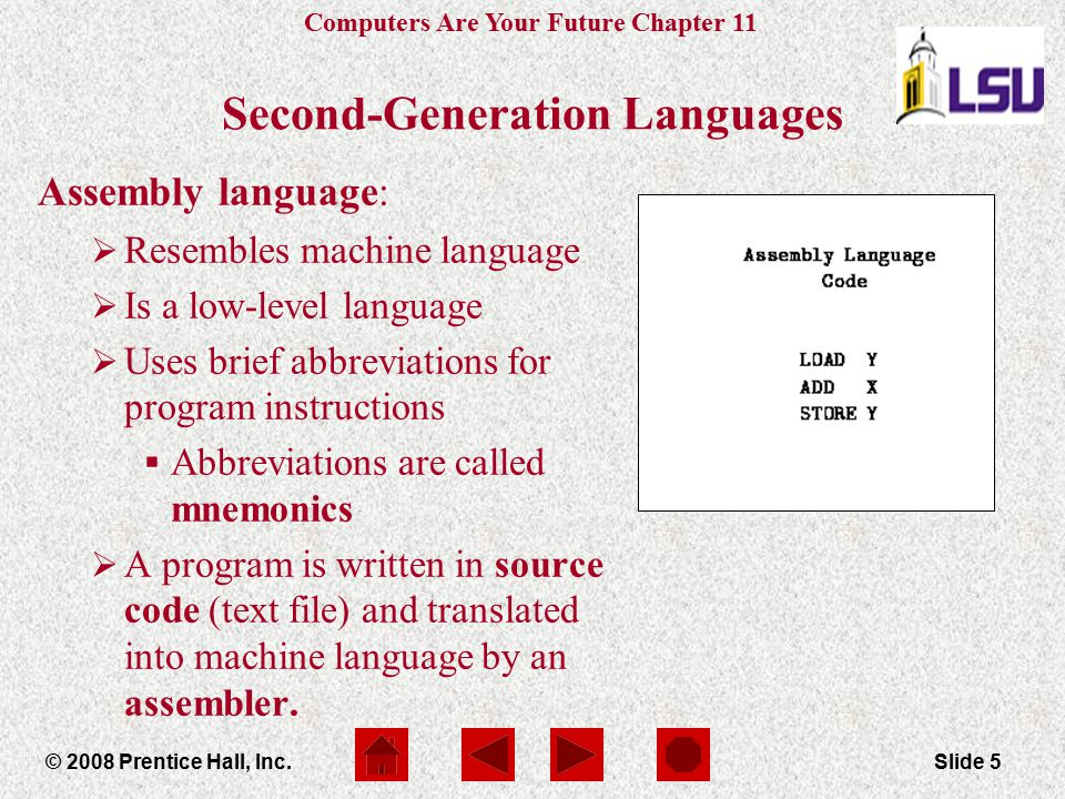 Computers Are Your Future Chapter 11 © 2008 Prentice Hall, Inc.Slide 5 Second-Generation Languages Assembly language:  Resembles machine language  I