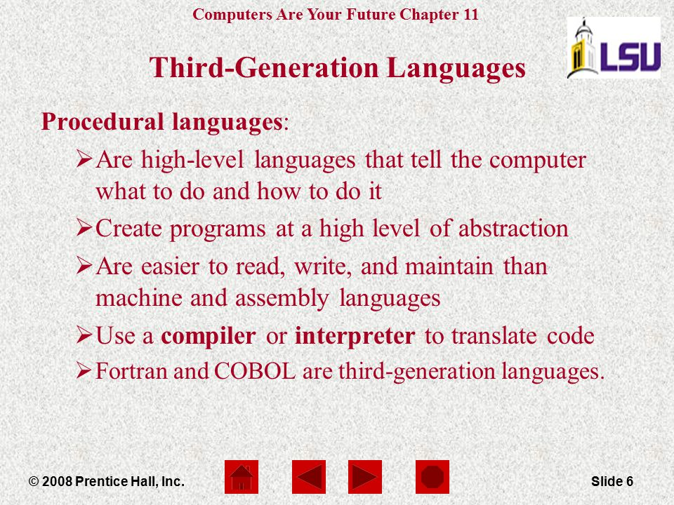 Computers Are Your Future Chapter 11 © 2008 Prentice Hall, Inc.Slide 6 Third-Generation Languages Procedural languages:  Are high-level languages tha