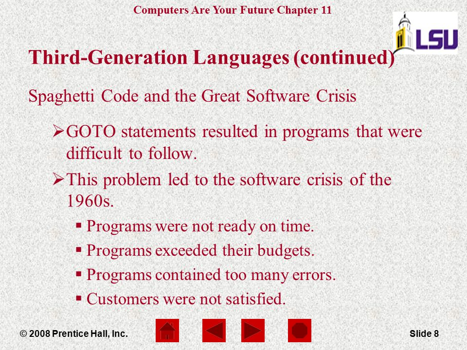 Computers Are Your Future Chapter 11 © 2008 Prentice Hall, Inc.Slide 9 Third-Generation Languages (continued) Structured programming languages:  Were developed to improve software development  Include Algol and Pascal  Forbid the use of GOTO statements  Use control structures  IF-THEN-ELSE
