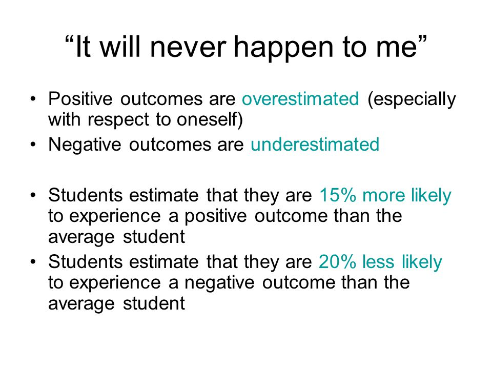 """""""It will never happen to me"""" Positive outcomes are overestimated (especially with respect to oneself) Negative outcomes are underestimated Students es"""