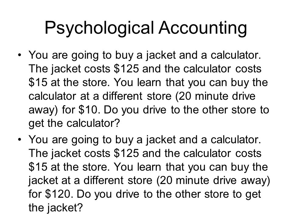 Psychological Accounting You are going to buy a jacket and a calculator. The jacket costs $125 and the calculator costs $15 at the store. You learn th