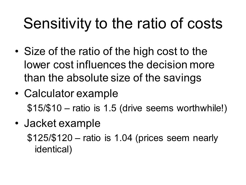 Sensitivity to the ratio of costs Size of the ratio of the high cost to the lower cost influences the decision more than the absolute size of the savi