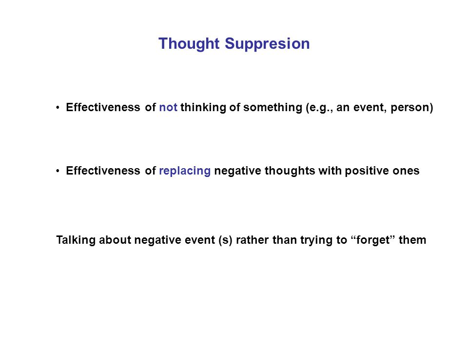 Thought Suppresion Effectiveness of not thinking of something (e.g., an event, person) Effectiveness of replacing negative thoughts with positive ones