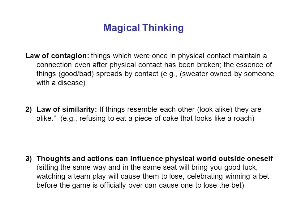 Magical Thinking Law of contagion: things which were once in physical contact maintain a connection even after physical contact has been broken; the e