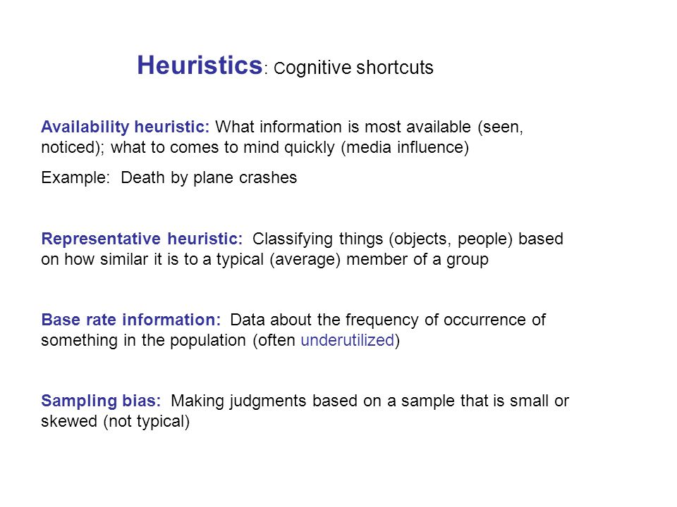 Heuristics : C ognitive shortcuts Availability heuristic: What information is most available (seen, noticed); what to comes to mind quickly (media influence) Example: Death by plane crashes Representative heuristic: Classifying things (objects, people) based on how similar it is to a typical (average) member of a group Base rate information: Data about the frequency of occurrence of something in the population (often underutilized) Sampling bias: Making judgments based on a sample that is small or skewed (not typical)