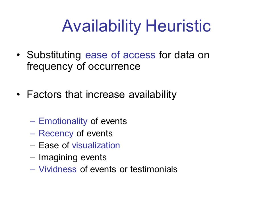 Availability Heuristic Substituting ease of access for data on frequency of occurrence Factors that increase availability –Emotionality of events –Recency of events –Ease of visualization –Imagining events –Vividness of events or testimonials