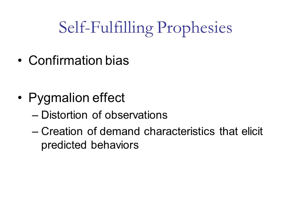Self-Fulfilling Prophesies Confirmation bias Pygmalion effect –Distortion of observations –Creation of demand characteristics that elicit predicted behaviors