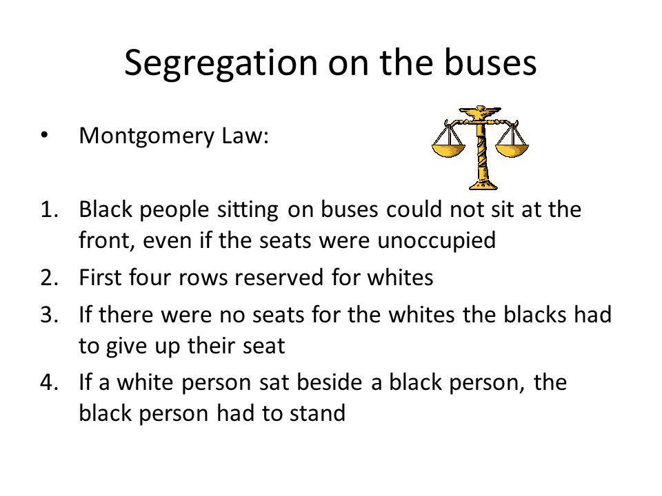 Segregation on the buses Montgomery Law: 1.Black people sitting on buses could not sit at the front, even if the seats were unoccupied 2.First four ro