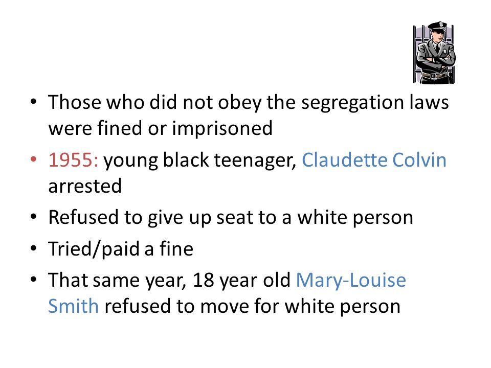 Those who did not obey the segregation laws were fined or imprisoned 1955: 1955: young black teenager, Claudette Colvin arrested Refused to give up se
