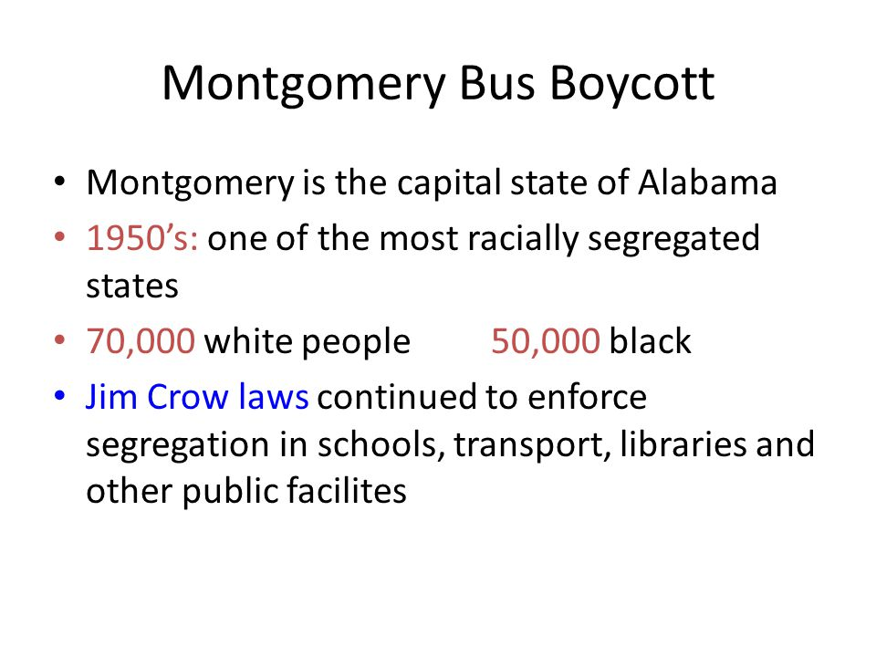 Montgomery Bus Boycott Montgomery is the capital state of Alabama 1950's: one of the most racially segregated states 70,000 white people50,000 black J