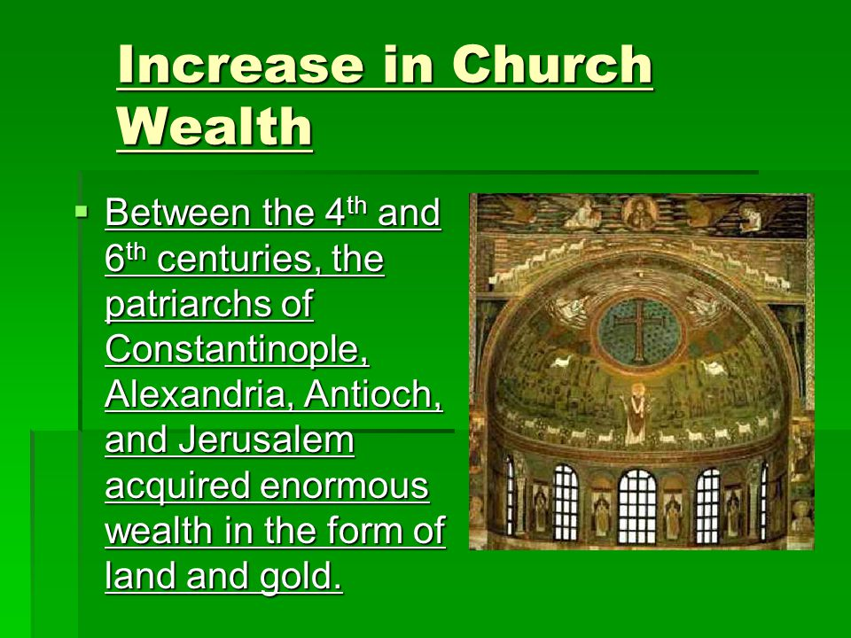  Between the 4 th and 6 th centuries, the patriarchs of Constantinople, Alexandria, Antioch, and Jerusalem acquired enormous wealth in the form of land and gold.