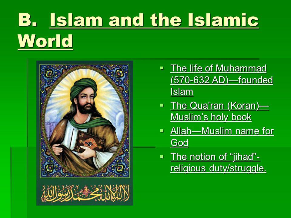 B. Islam and the Islamic World  The life of Muhammad (570-632 AD)—founded Islam  The Qua'ran (Koran)— Muslim's holy book  Allah—Muslim name for God