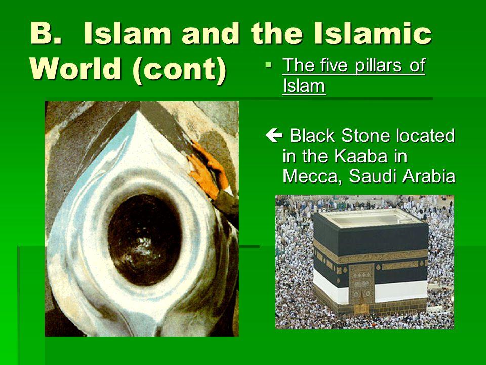 B. Islam and the Islamic World (cont)  The five pillars of Islam  Black Stone located in the Kaaba in Mecca, Saudi Arabia