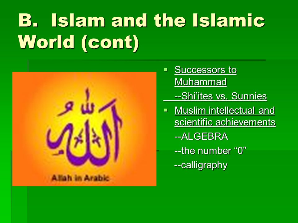 B. Islam and the Islamic World (cont)  Successors to Muhammad --Shi'ites vs.