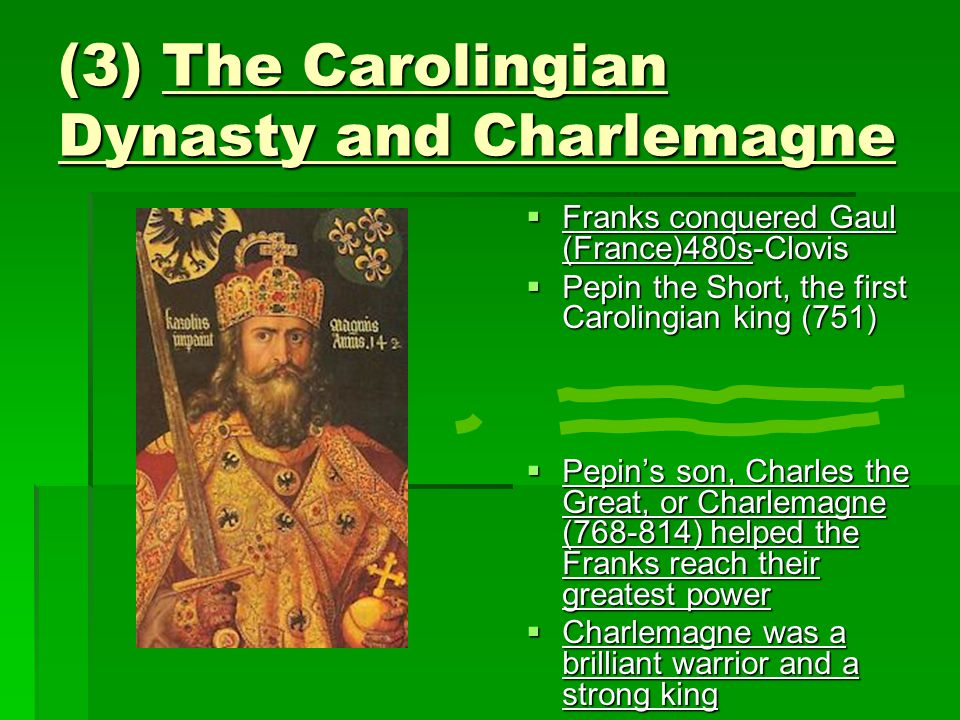 (3) The Carolingian Dynasty and Charlemagne  Franks conquered Gaul (France)480s-Clovis  Pepin the Short, the first Carolingian king (751)  Pepin's son, Charles the Great, or Charlemagne (768-814) helped the Franks reach their greatest power  Charlemagne was a brilliant warrior and a strong king