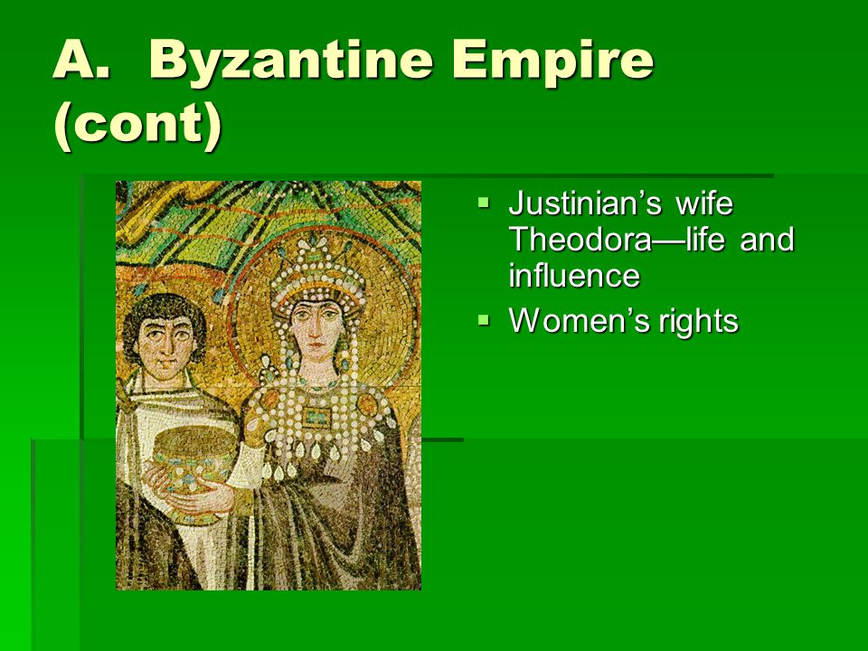 A. Byzantine Empire (cont)  Justinian's wife Theodora—life and influence  Women's rights