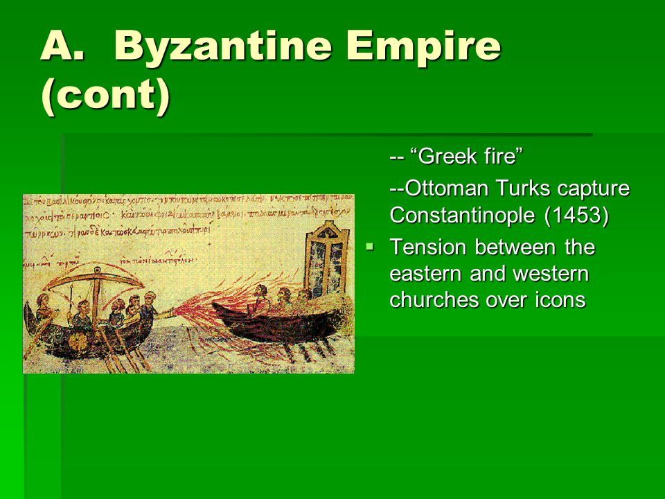 """A. Byzantine Empire (cont) -- """"Greek fire"""" --Ottoman Turks capture Constantinople (1453)  Tension between the eastern and western churches over icons"""