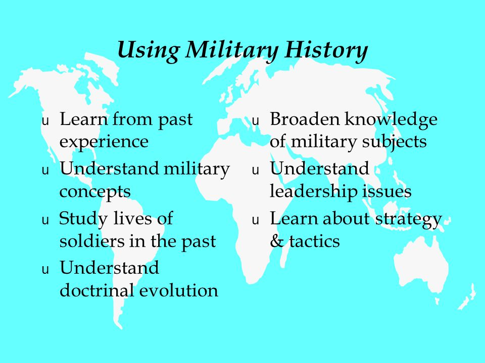 Using Military History u Learn from past experience u Understand military concepts u Study lives of soldiers in the past u Understand doctrinal evolution u Broaden knowledge of military subjects u Understand leadership issues u Learn about strategy & tactics