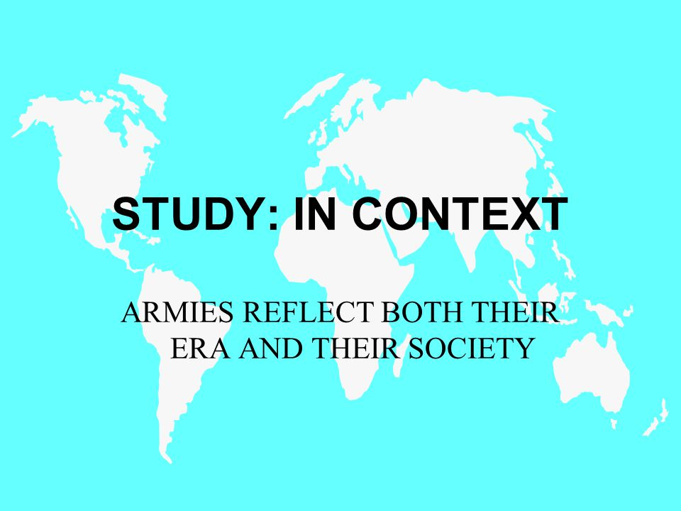 STUDY: IN CONTEXT ARMIES REFLECT BOTH THEIR ERA AND THEIR SOCIETY