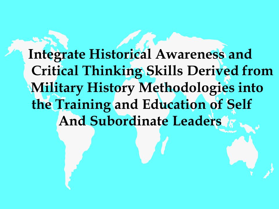 Integrate Historical Awareness and Critical Thinking Skills Derived from Military History Methodologies into the Training and Education of Self And Subordinate Leaders