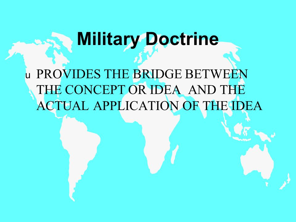 Military Doctrine u PROVIDES THE BRIDGE BETWEEN THE CONCEPT OR IDEA AND THE ACTUAL APPLICATION OF THE IDEA